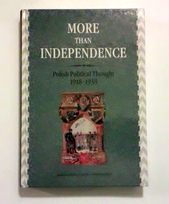 More than Independence. Polish Political Thought 1918-1939.